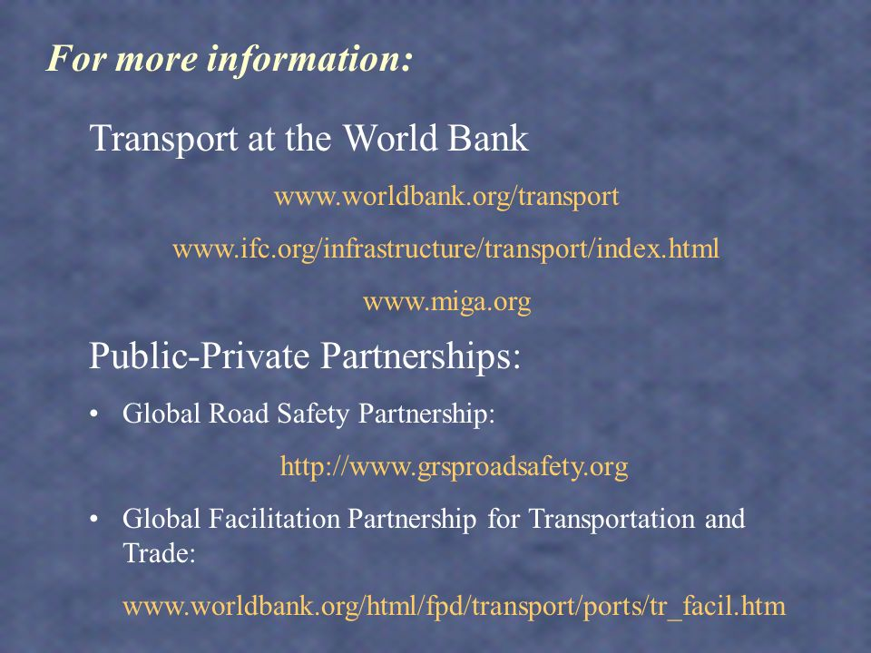 Public-Private Partnerships: Global Road Safety Partnership:   Global Facilitation Partnership for Transportation and Trade:   Transport at the World Bank For more information:
