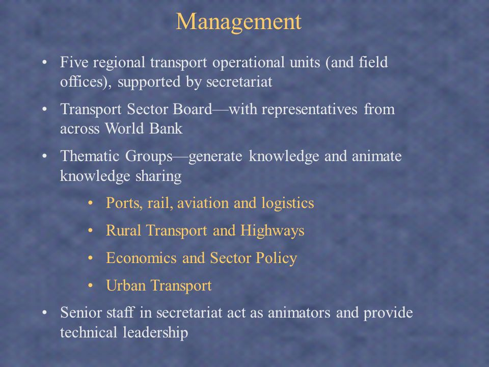 Management Five regional transport operational units (and field offices), supported by secretariat Transport Sector Boardwith representatives from across World Bank Thematic Groupsgenerate knowledge and animate knowledge sharing Ports, rail, aviation and logistics Rural Transport and Highways Economics and Sector Policy Urban Transport Senior staff in secretariat act as animators and provide technical leadership