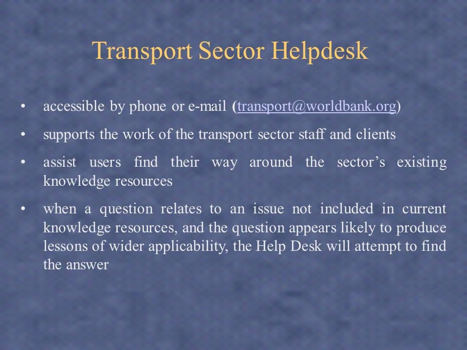 accessible by phone or  supports the work of the transport sector staff and clients assist users find their way around the sectors existing knowledge resources when a question relates to an issue not included in current knowledge resources, and the question appears likely to produce lessons of wider applicability, the Help Desk will attempt to find the answer Transport Sector Helpdesk
