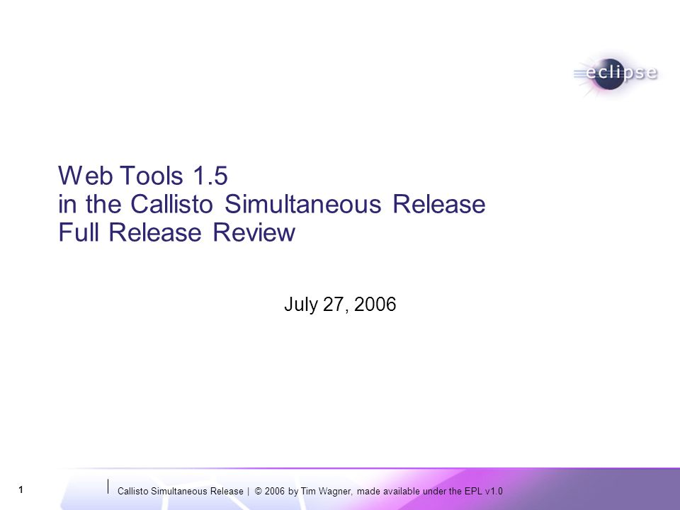 Callisto Simultaneous Release | © 2006 by Tim Wagner, made available under the EPL v1.0 1 Web Tools 1.5 in the Callisto Simultaneous Release Full Release Review July 27, 2006