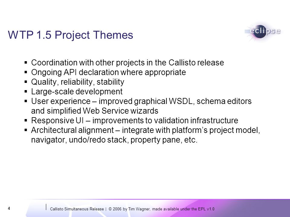 Callisto Simultaneous Release | © 2006 by Tim Wagner, made available under the EPL v1.0 4 WTP 1.5 Project Themes Coordination with other projects in t