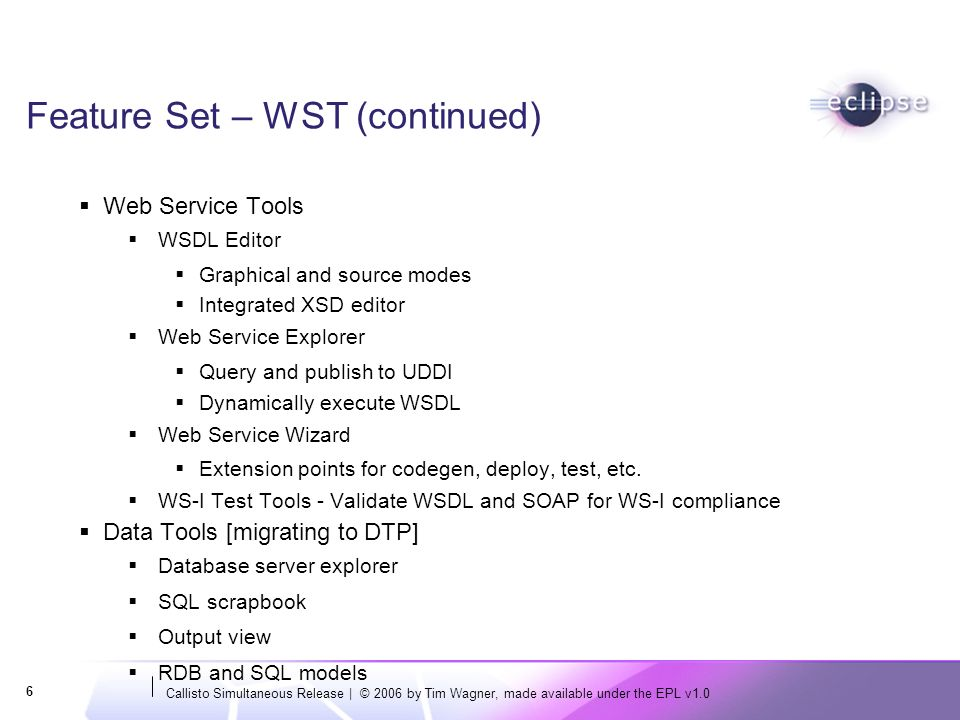 Callisto Simultaneous Release | © 2006 by Tim Wagner, made available under the EPL v1.0 6 Feature Set – WST (continued) Web Service Tools WSDL Editor
