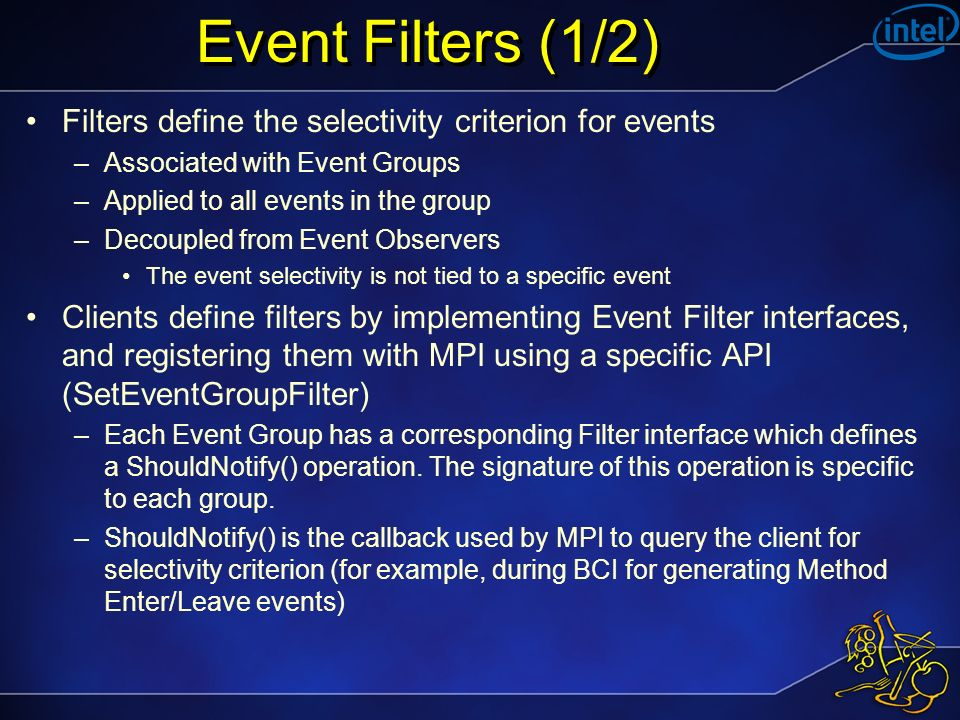 Event Filters (1/2) Filters define the selectivity criterion for events –Associated with Event Groups –Applied to all events in the group –Decoupled from Event Observers The event selectivity is not tied to a specific event Clients define filters by implementing Event Filter interfaces, and registering them with MPI using a specific API (SetEventGroupFilter) –Each Event Group has a corresponding Filter interface which defines a ShouldNotify() operation.