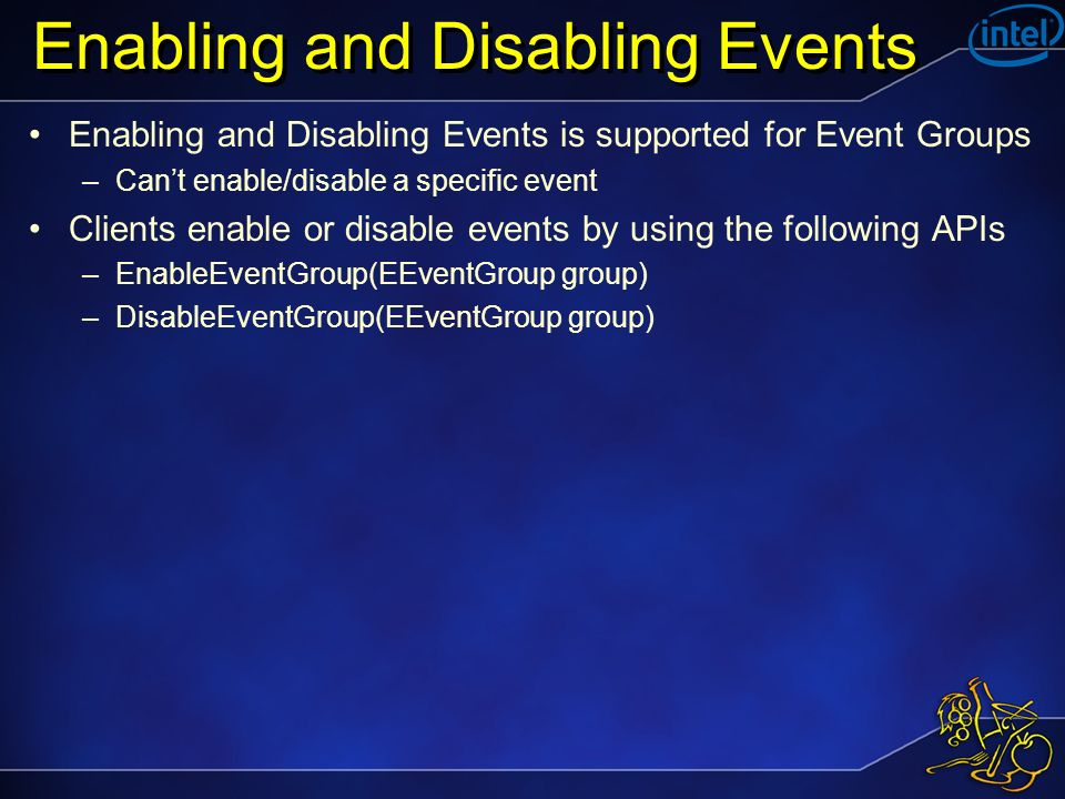 Enabling and Disabling Events Enabling and Disabling Events is supported for Event Groups –Cant enable/disable a specific event Clients enable or disable events by using the following APIs –EnableEventGroup(EEventGroup group) –DisableEventGroup(EEventGroup group)