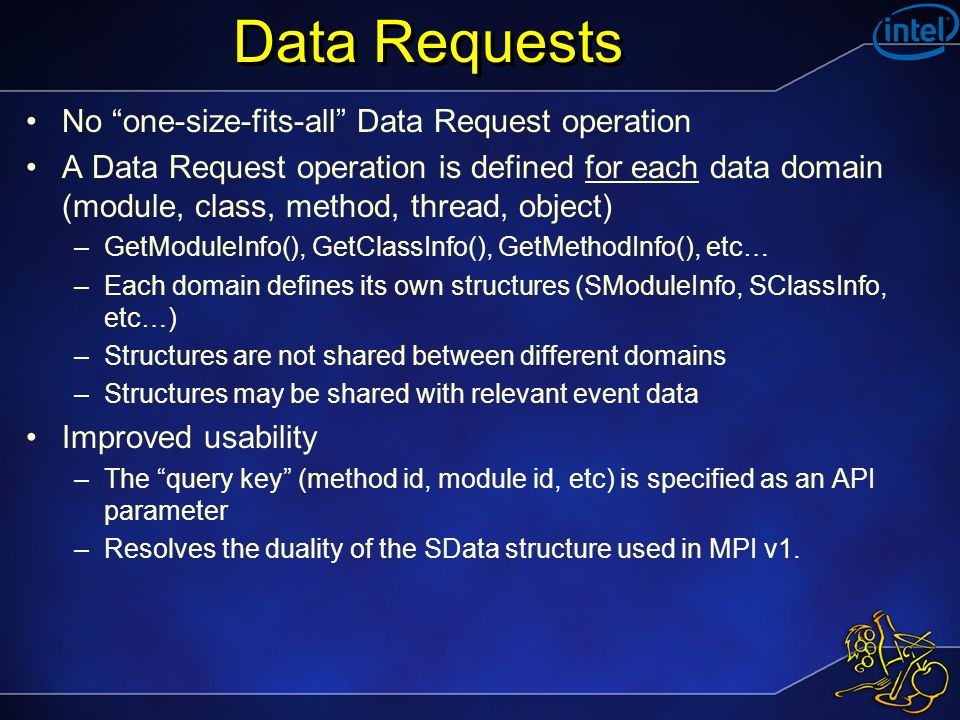 Data Requests No one-size-fits-all Data Request operation A Data Request operation is defined for each data domain (module, class, method, thread, object) –GetModuleInfo(), GetClassInfo(), GetMethodInfo(), etc… –Each domain defines its own structures (SModuleInfo, SClassInfo, etc…) –Structures are not shared between different domains –Structures may be shared with relevant event data Improved usability –The query key (method id, module id, etc) is specified as an API parameter –Resolves the duality of the SData structure used in MPI v1.