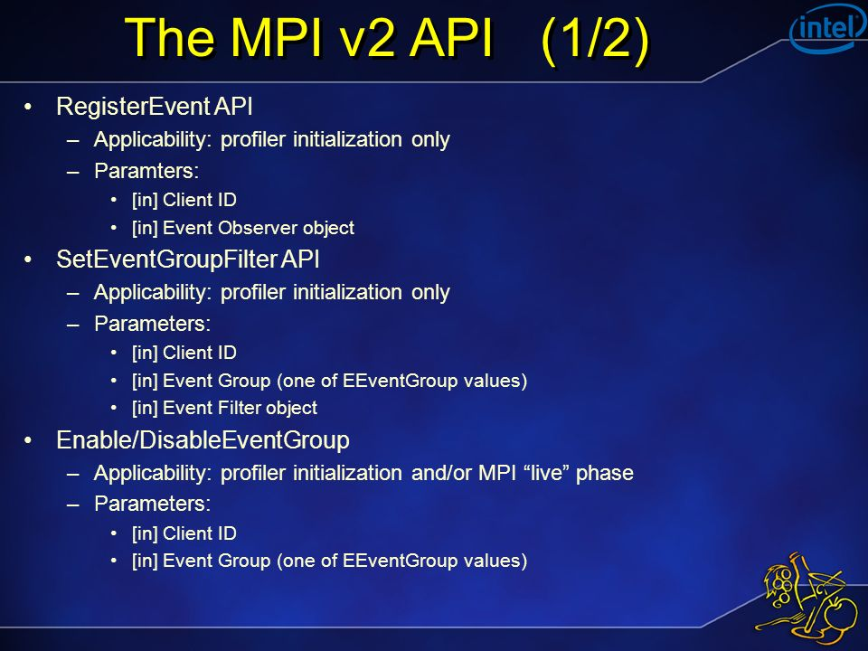 The MPI v2 API (1/2) RegisterEvent API –Applicability: profiler initialization only –Paramters: [in] Client ID [in] Event Observer object SetEventGrou