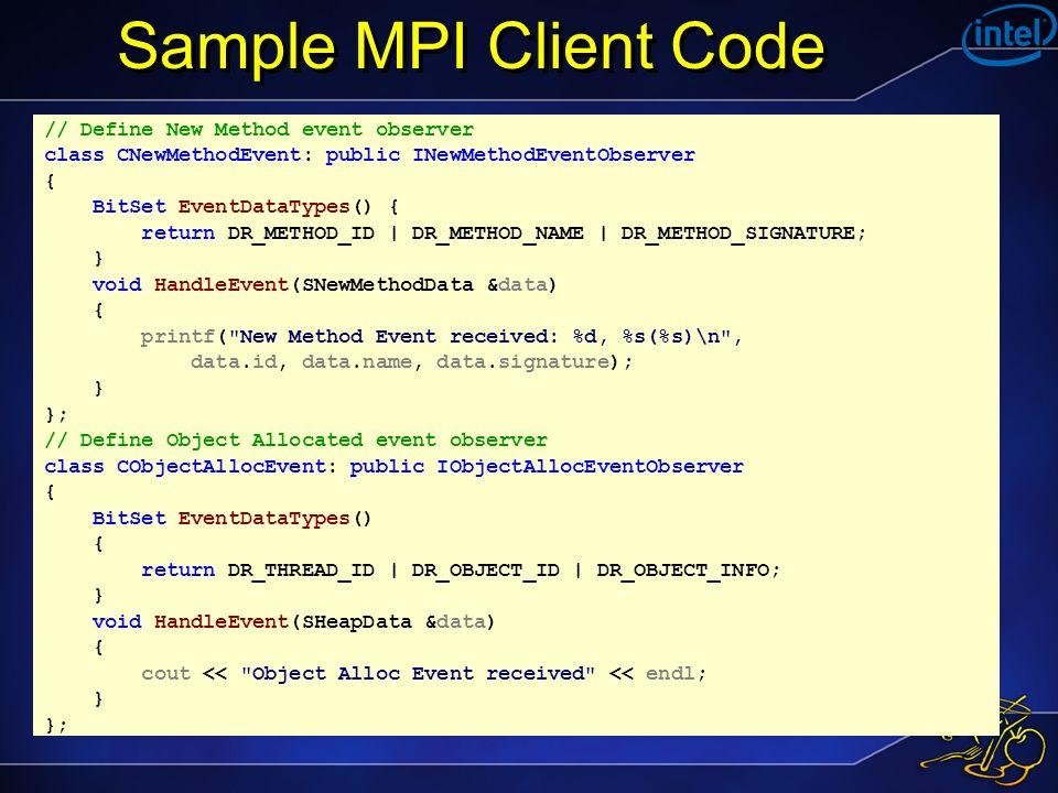 Sample MPI Client Code // Define New Method event observer class CNewMethodEvent: public INewMethodEventObserver { BitSet EventDataTypes() { return DR_METHOD_ID | DR_METHOD_NAME | DR_METHOD_SIGNATURE; } void HandleEvent(SNewMethodData &data) { printf( New Method Event received: %d, %s(%s)\n , data.id, data.name, data.signature); } }; // Define Object Allocated event observer class CObjectAllocEvent: public IObjectAllocEventObserver { BitSet EventDataTypes() { return DR_THREAD_ID | DR_OBJECT_ID | DR_OBJECT_INFO; } void HandleEvent(SHeapData &data) { cout << Object Alloc Event received << endl; } };