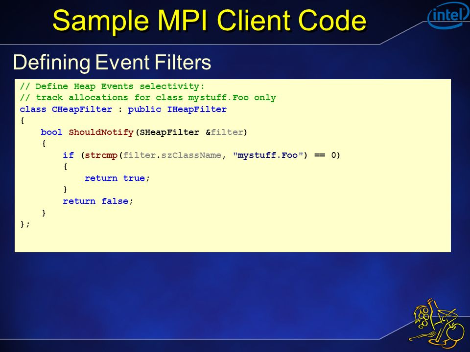 Sample MPI Client Code Defining Event Filters // Define Heap Events selectivity: // track allocations for class mystuff.Foo only class CHeapFilter : public IHeapFilter { bool ShouldNotify(SHeapFilter &filter) { if (strcmp(filter.szClassName, mystuff.Foo ) == 0) { return true; } return false; } };