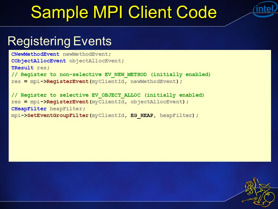 Sample MPI Client Code Registering Events CNewMethodEvent newMethodEvent; CObjectAllocEvent objectAllocEvent; TResult res; // Register to non-selective EV_NEW_METHOD (initially enabled) res = mpi->RegisterEvent(myClientId, newMethodEvent); // Register to selective EV_OBJECT_ALLOC (initially enabled) res = mpi->RegisterEvent(myClientId, objectAllocEvent); CHeapFilter heapFilter; mpi->SetEventGroupFilter(myClientId, EG_HEAP, heapFilter);