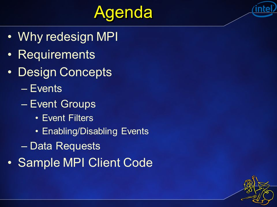 Agenda Why redesign MPI Requirements Design Concepts –Events –Event Groups Event Filters Enabling/Disabling Events –Data Requests Sample MPI Client Code