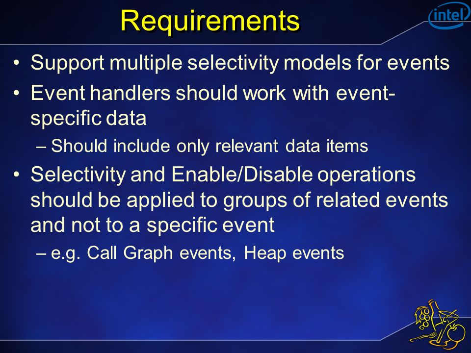 Requirements Support multiple selectivity models for events Event handlers should work with event- specific data –Should include only relevant data items Selectivity and Enable/Disable operations should be applied to groups of related events and not to a specific event –e.g.