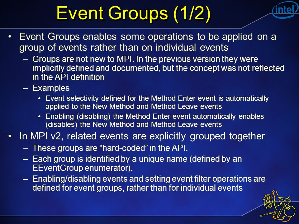 Event Groups (1/2) Event Groups enables some operations to be applied on a group of events rather than on individual events –Groups are not new to MPI.