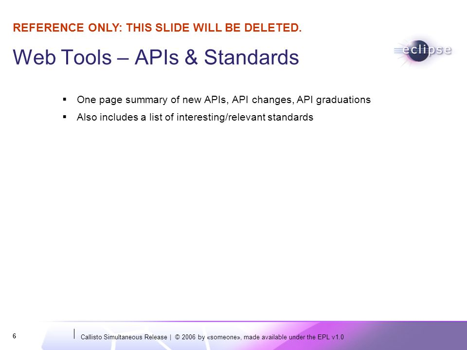 Callisto Simultaneous Release | © 2006 by «someone», made available under the EPL v1.0 6 Web Tools – APIs & Standards One page summary of new APIs, API changes, API graduations Also includes a list of interesting/relevant standards REFERENCE ONLY: THIS SLIDE WILL BE DELETED.