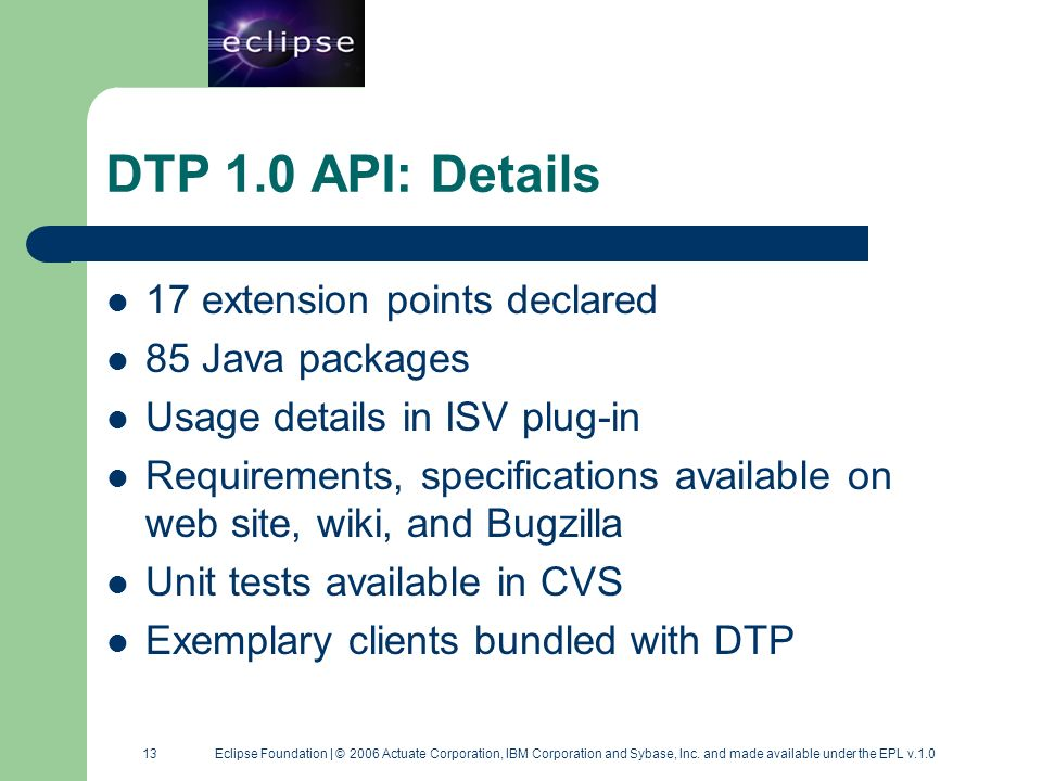 13 13 Eclipse Foundation | © 2006 Actuate Corporation, IBM Corporation and Sybase, Inc. and made available under the EPL v.1.0 DTP 1.0 API: Details 17