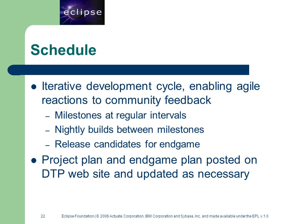22 22 Eclipse Foundation | © 2006 Actuate Corporation, IBM Corporation and Sybase, Inc. and made available under the EPL v.1.0 Schedule Iterative deve