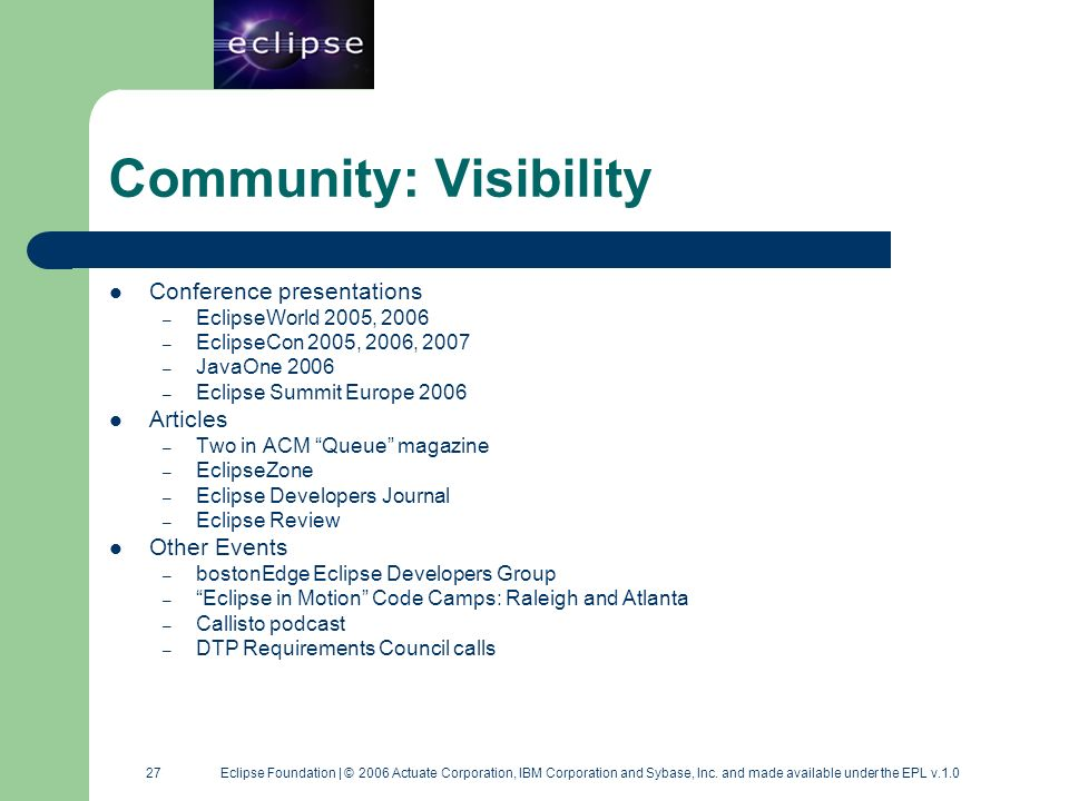 27 27 Eclipse Foundation | © 2006 Actuate Corporation, IBM Corporation and Sybase, Inc. and made available under the EPL v.1.0 Community: Visibility C