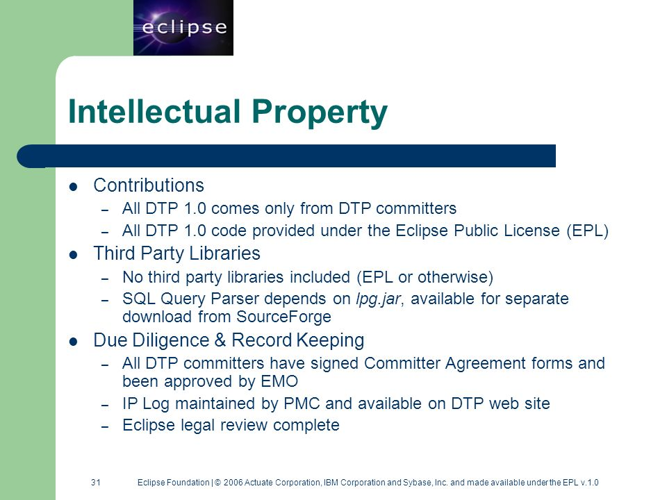 31 31 Eclipse Foundation | © 2006 Actuate Corporation, IBM Corporation and Sybase, Inc. and made available under the EPL v.1.0 Intellectual Property C