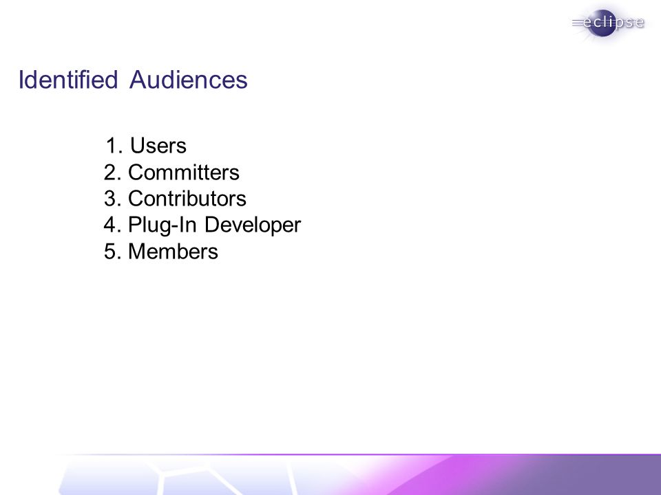 Identified Audiences 1. Users 2. Committers 3. Contributors 4. Plug-In Developer 5. Members