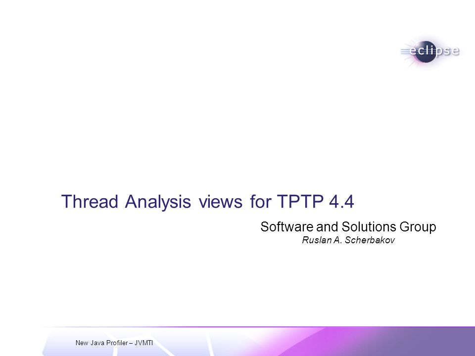 New Java Profiler – JVMTI Thread Analysis views for TPTP 4.4 Software and Solutions Group Ruslan A.