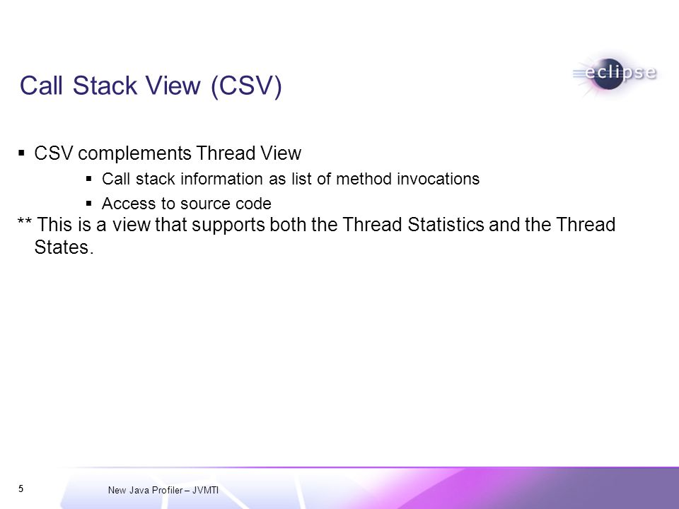 New Java Profiler – JVMTI 5 Call Stack View (CSV) CSV complements Thread View Call stack information as list of method invocations Access to source code ** This is a view that supports both the Thread Statistics and the Thread States.