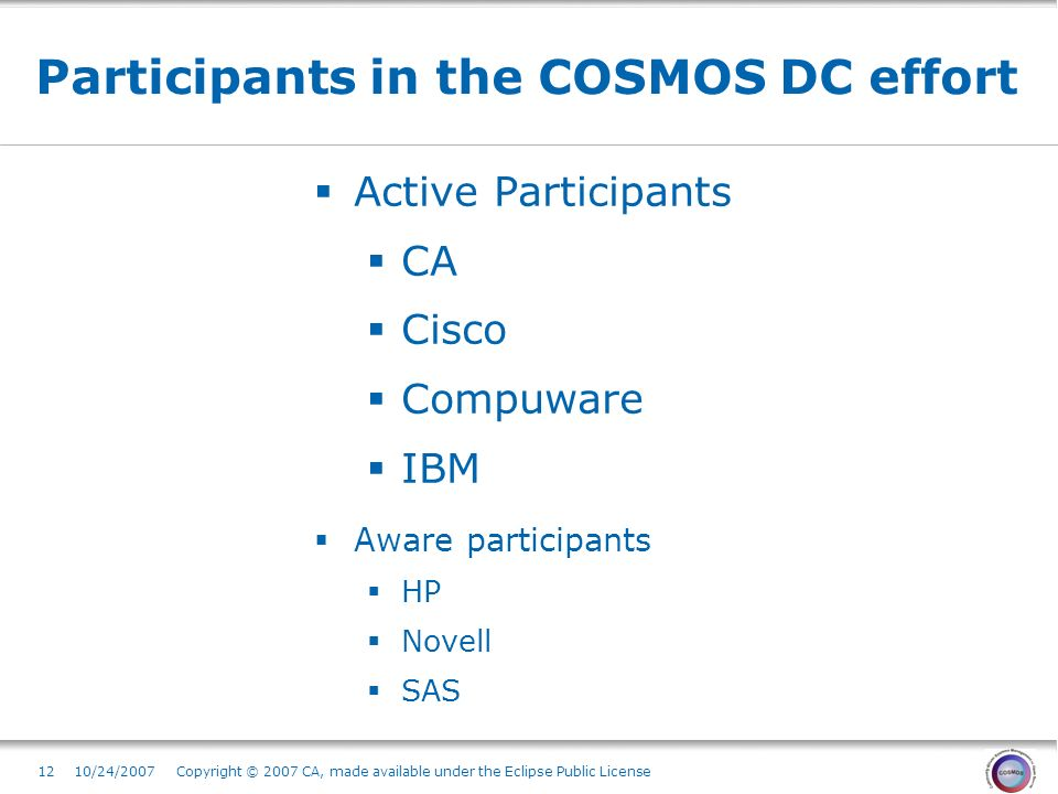1210/24/2007 Copyright © 2007 CA, made available under the Eclipse Public License Participants in the COSMOS DC effort Active Participants CA Cisco Compuware IBM Aware participants HP Novell SAS