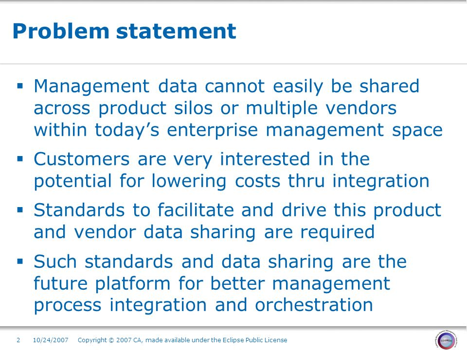 2 Problem statement Management data cannot easily be shared across product silos or multiple vendors within todays enterprise management space Customers are very interested in the potential for lowering costs thru integration Standards to facilitate and drive this product and vendor data sharing are required Such standards and data sharing are the future platform for better management process integration and orchestration 10/24/2007 Copyright © 2007 CA, made available under the Eclipse Public License