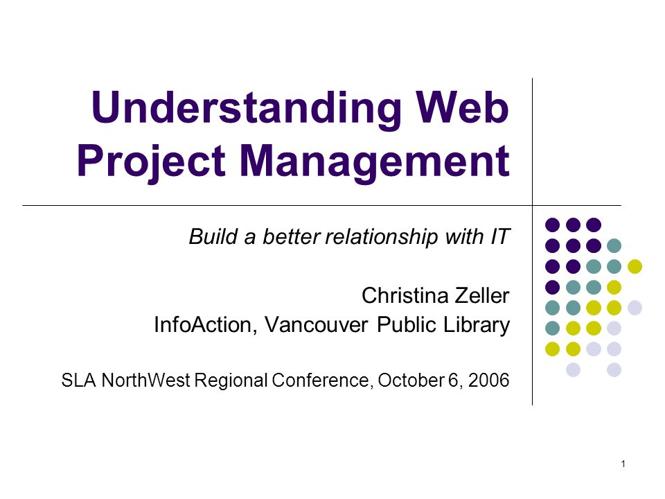 1 Understanding Web Project Management Build a better relationship with IT Christina Zeller InfoAction, Vancouver Public Library SLA NorthWest Regional Conference, October 6, 2006