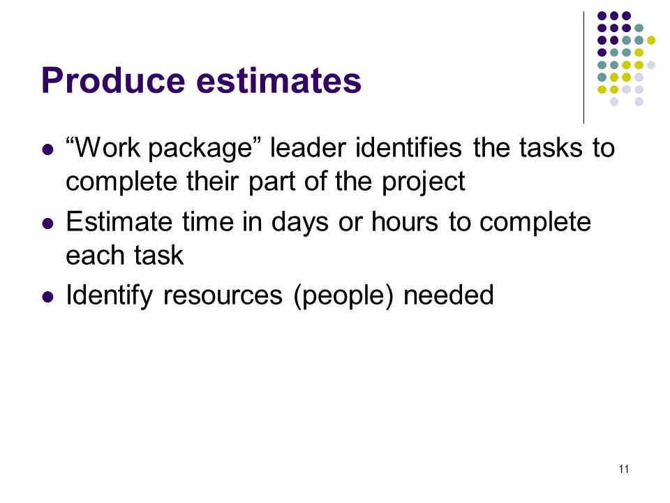 11 Produce estimates Work package leader identifies the tasks to complete their part of the project Estimate time in days or hours to complete each task Identify resources (people) needed