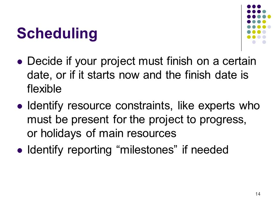 14 Scheduling Decide if your project must finish on a certain date, or if it starts now and the finish date is flexible Identify resource constraints, like experts who must be present for the project to progress, or holidays of main resources Identify reporting milestones if needed