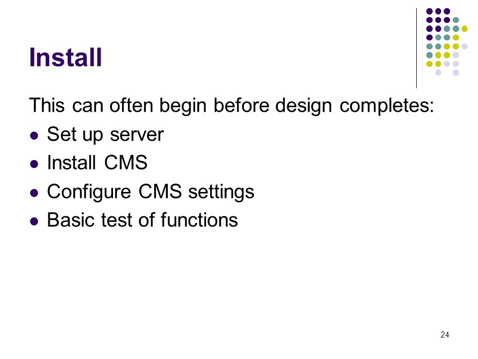 24 Install This can often begin before design completes: Set up server Install CMS Configure CMS settings Basic test of functions