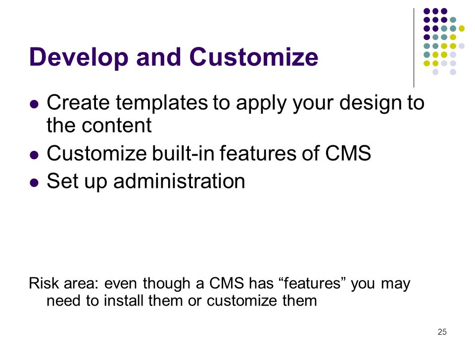 25 Develop and Customize Create templates to apply your design to the content Customize built-in features of CMS Set up administration Risk area: even though a CMS has features you may need to install them or customize them