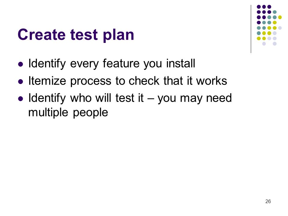 26 Create test plan Identify every feature you install Itemize process to check that it works Identify who will test it – you may need multiple people