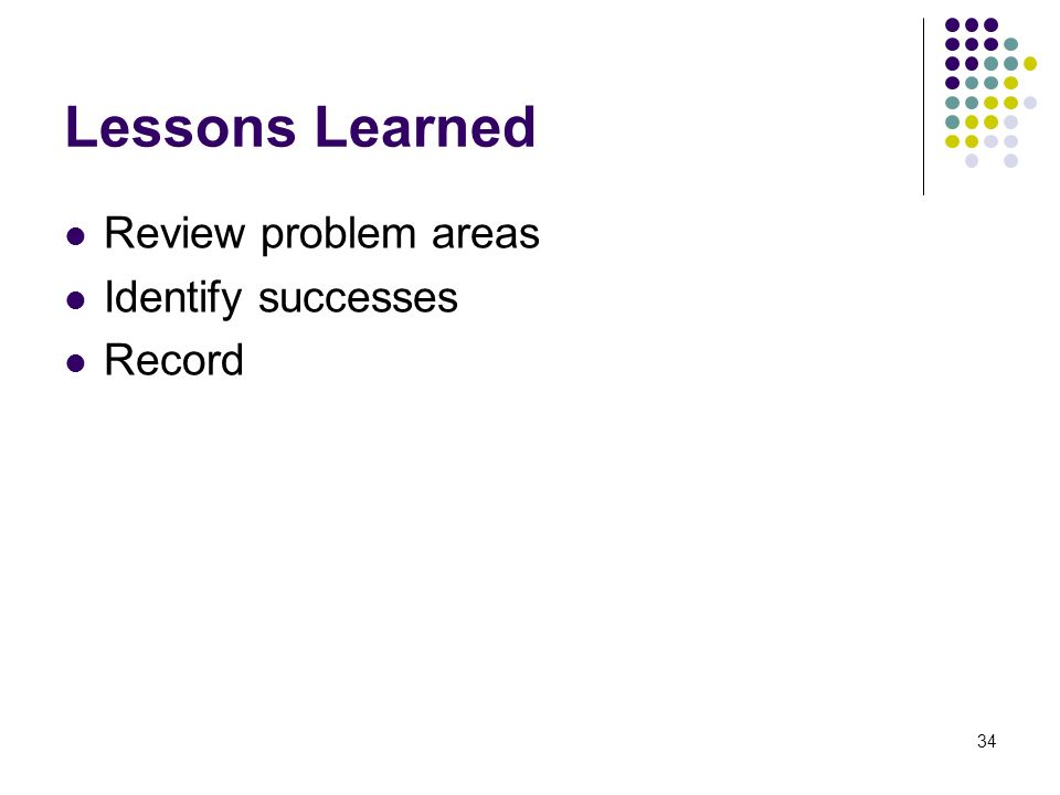 34 Lessons Learned Review problem areas Identify successes Record