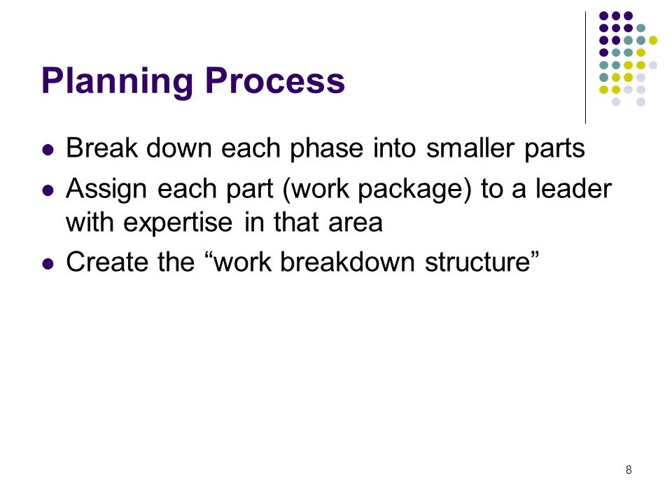 8 Planning Process Break down each phase into smaller parts Assign each part (work package) to a leader with expertise in that area Create the work breakdown structure