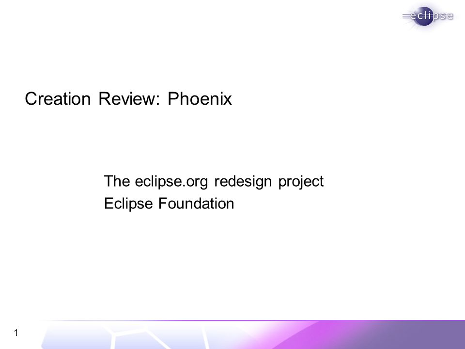 1 Creation Review: Phoenix The eclipse.org redesign project Eclipse Foundation