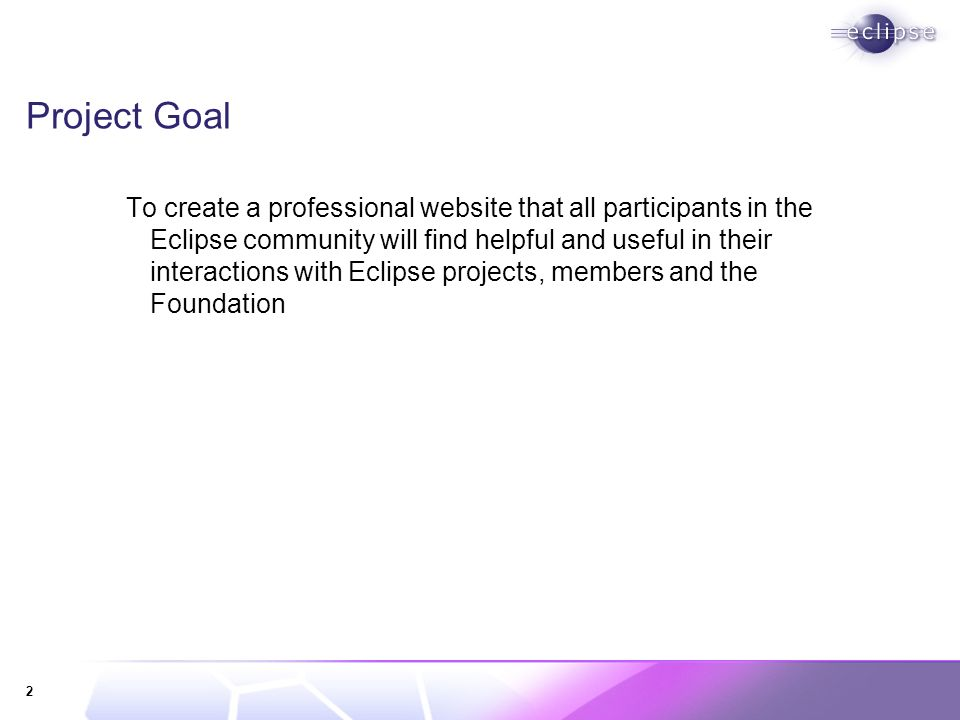 2 Project Goal To create a professional website that all participants in the Eclipse community will find helpful and useful in their interactions with Eclipse projects, members and the Foundation