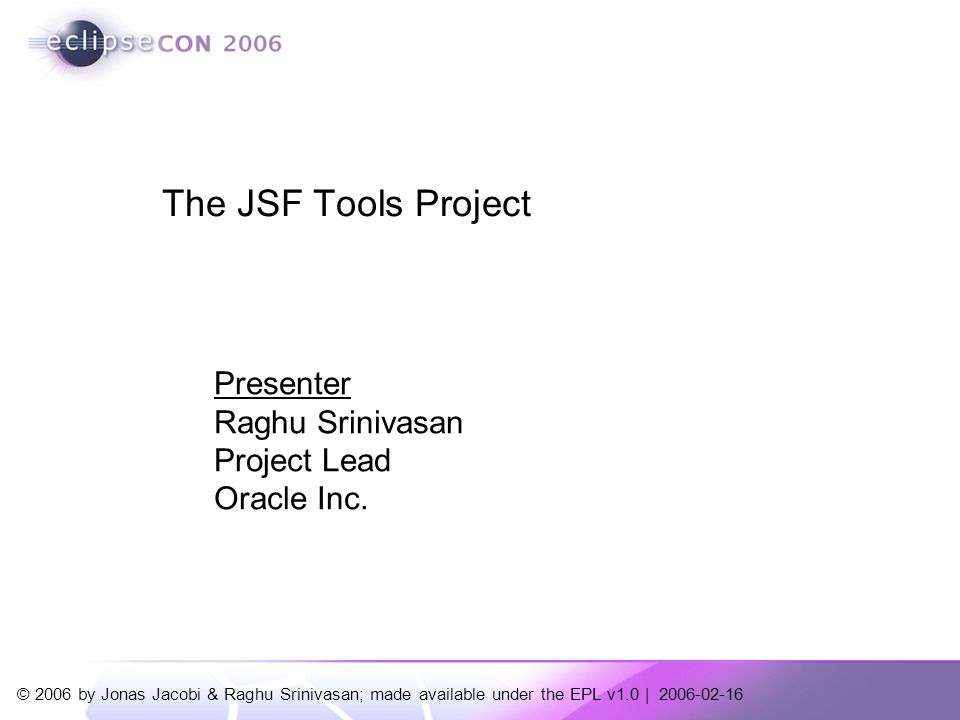 © 2006 by Jonas Jacobi & Raghu Srinivasan; made available under the EPL v1.0 | Presenter Raghu Srinivasan Project Lead Oracle Inc.
