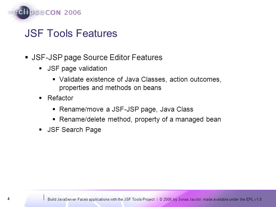 Build JavaServer Faces applications with the JSF Tools Project | © 2006 by Jonas Jacobi; made available under the EPL v1.0 4 JSF Tools Features JSF-JSP page Source Editor Features JSF page validation Validate existence of Java Classes, action outcomes, properties and methods on beans Refactor Rename/move a JSF-JSP page, Java Class Rename/delete method, property of a managed bean JSF Search Page