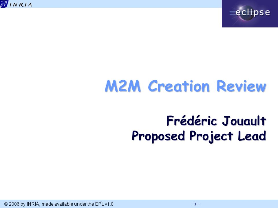 Title © 2006 by INRIA; made available under the EPL v1.0 - 1 - M2M Creation Review Frédéric Jouault Proposed Project Lead