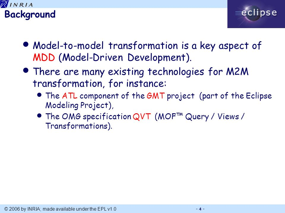Title © 2006 by INRIA; made available under the EPL v1.0 - 4 - Background Model-to-model transformation is a key aspect of MDD (Model-Driven Development).