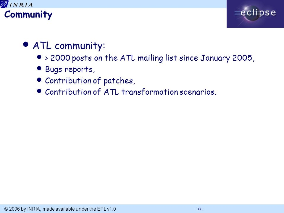 Title © 2006 by INRIA; made available under the EPL v1.0 - 8 - Community ATL community: > 2000 posts on the ATL mailing list since January 2005, Bugs reports, Contribution of patches, Contribution of ATL transformation scenarios.