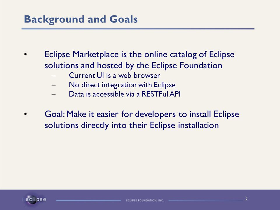 2 Background and Goals Eclipse Marketplace is the online catalog of Eclipse solutions and hosted by the Eclipse Foundation – Current UI is a web brows