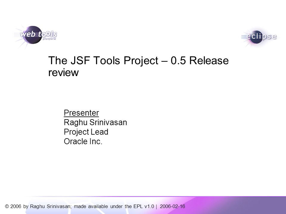 JSF Tools Project   © 2006 by Raghu Srinivasan; made available under the EPL v1.0 2 The JSF Tools Project Provide comprehensive support to the Eclipse Web Tools Project to simplify development and deployment of JavaServer Faces (JSF) applications Incubating under the Web Tools Platform project Release review for pre-1.0 technology release planned to be shipped with the WTP 1.5 release Project requires Eclipse 3.2 and WTP 1.5 release Project will be made available from the WTP download site and Update manager (separate from WTP 1.5 release) Key Code Contributions Sybase – Faces Configuration Editor IBM – EMF Model of the Faces Configuration resource
