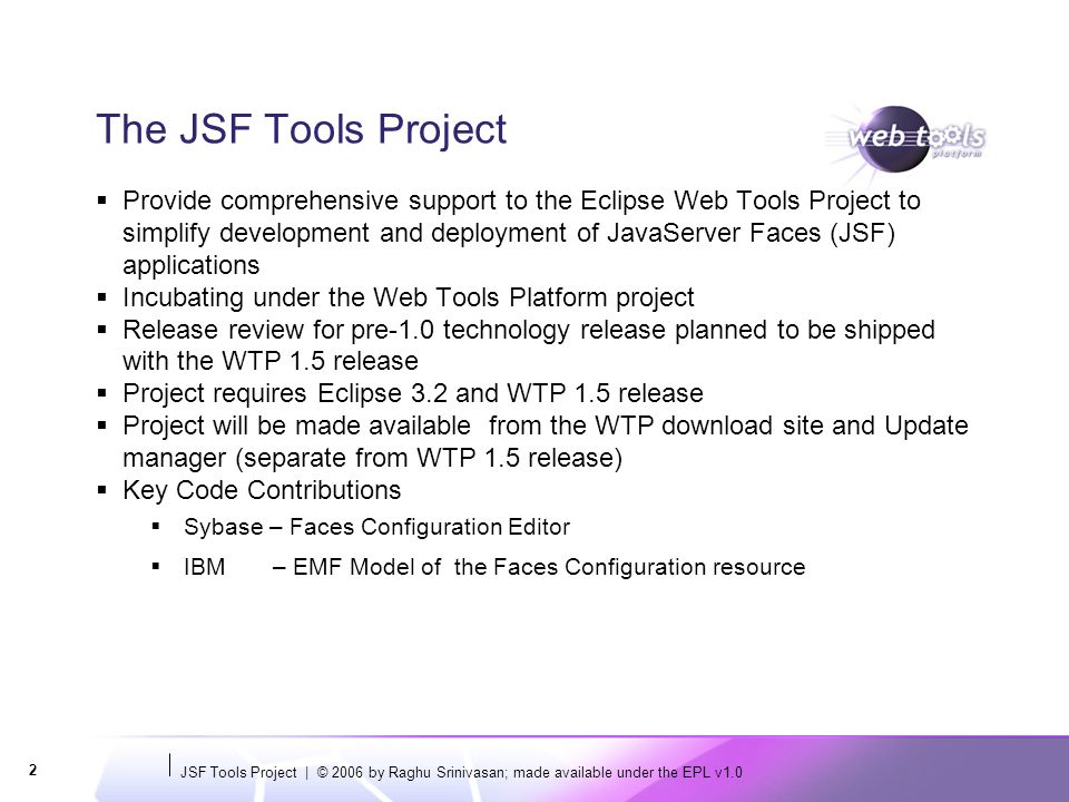JSF Tools Project   © 2006 by Raghu Srinivasan; made available under the EPL v1.0 3 Features Faces Config Editor Enhanced JSF-JSP Source Editor JSF Library Registry Extensible framework