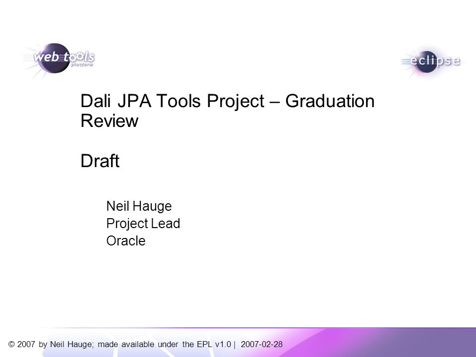 © 2007 by Neil Hauge; made available under the EPL v1.0 | 2007-02-28 Neil Hauge Project Lead Oracle Dali JPA Tools Project – Graduation Review Draft