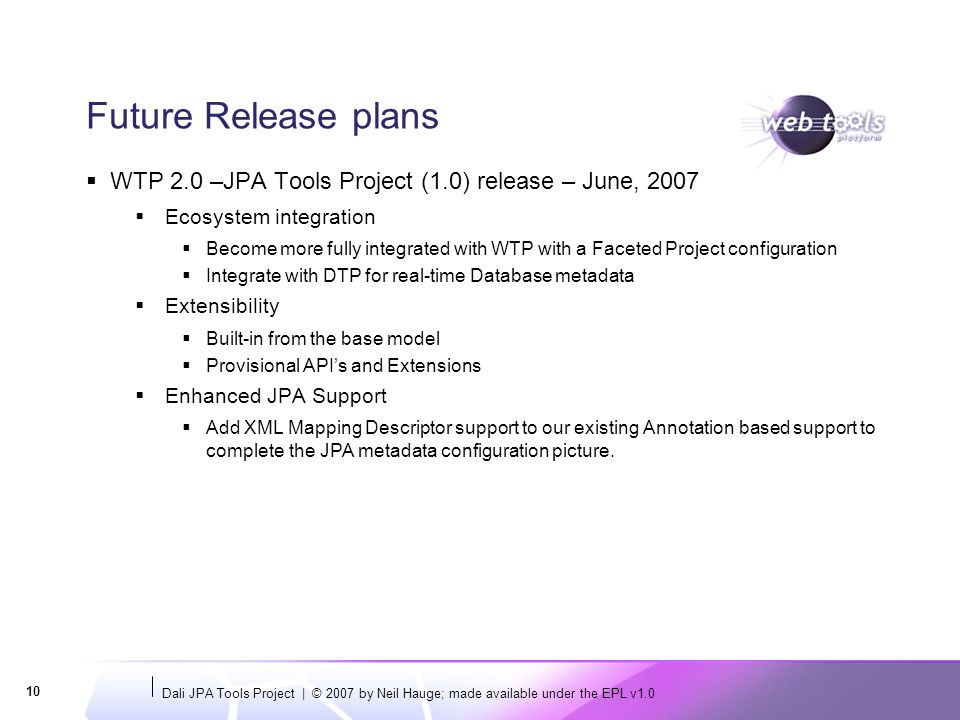 Dali JPA Tools Project | © 2007 by Neil Hauge; made available under the EPL v Future Release plans WTP 2.0 –JPA Tools Project (1.0) release – June, 2007 Ecosystem integration Become more fully integrated with WTP with a Faceted Project configuration Integrate with DTP for real-time Database metadata Extensibility Built-in from the base model Provisional APIs and Extensions Enhanced JPA Support Add XML Mapping Descriptor support to our existing Annotation based support to complete the JPA metadata configuration picture.
