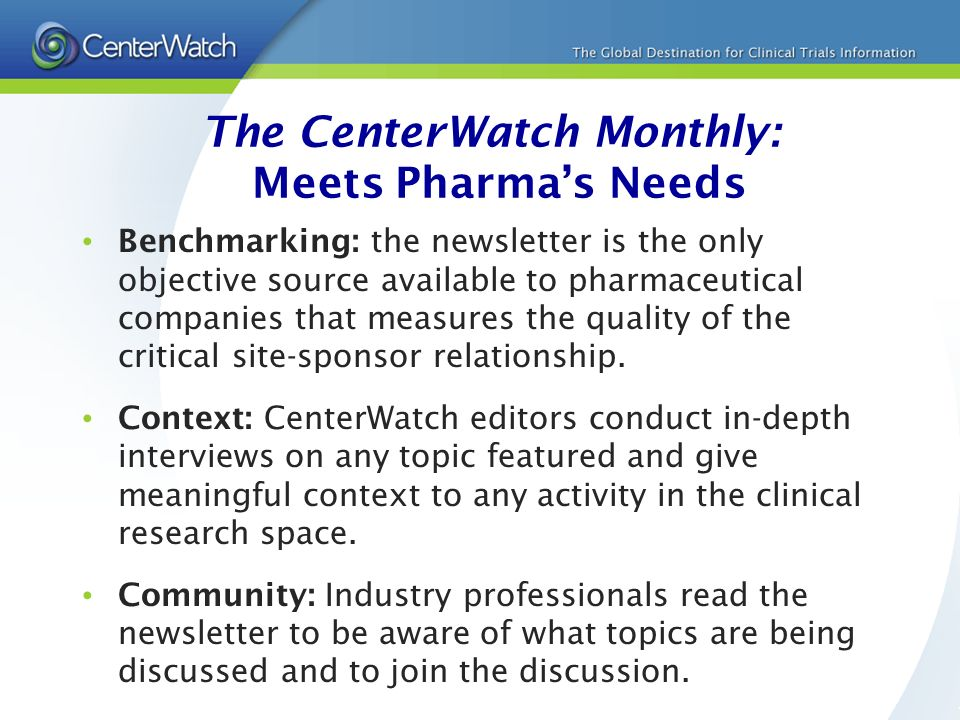 The CenterWatch Monthly: Meets Pharmas Needs Benchmarking: the newsletter is the only objective source available to pharmaceutical companies that measures the quality of the critical site-sponsor relationship.