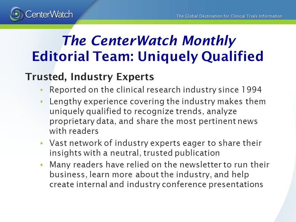 The CenterWatch Monthly Editorial Team: Uniquely Qualified Trusted, Industry Experts Reported on the clinical research industry since 1994 Lengthy experience covering the industry makes them uniquely qualified to recognize trends, analyze proprietary data, and share the most pertinent news with readers Vast network of industry experts eager to share their insights with a neutral, trusted publication Many readers have relied on the newsletter to run their business, learn more about the industry, and help create internal and industry conference presentations