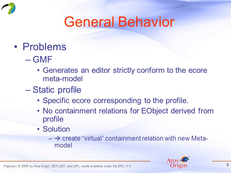 Papyrus | © 2009 by Atos Origin, CEA LIST, and LIFL; made available under the EPL v1.0 8 General Behavior Problems –GMF Generates an editor strictly conform to the ecore meta-model –Static profile Specific ecore corresponding to the profile.