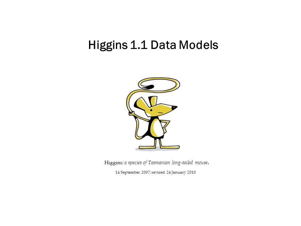 Higgins 1.1 Data Models Higgins : a species of Tasmanian long-tailed mouse. 14 September 2007; revised 24 January 2010